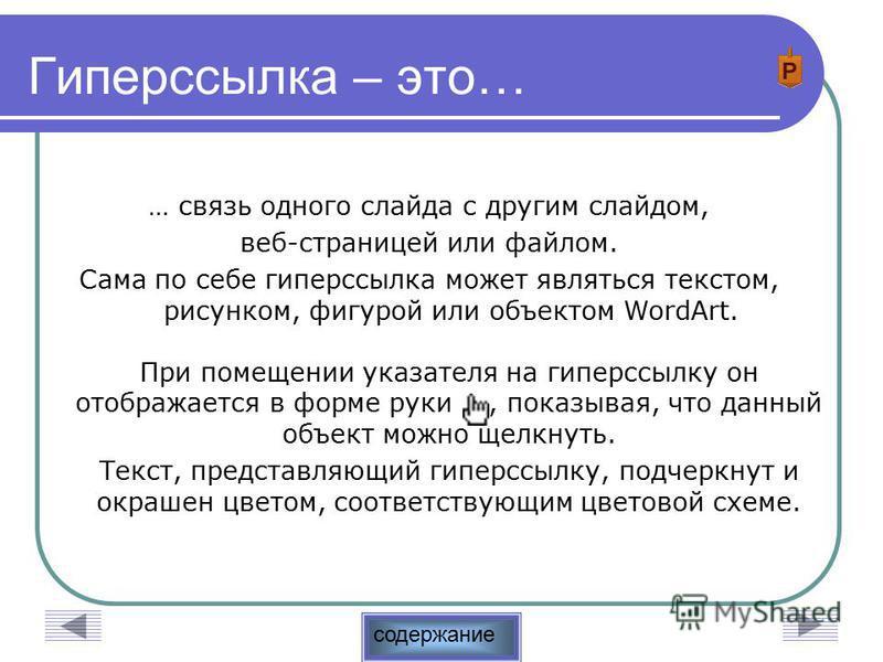 содержание Гиперссылка – это… … связь одного слайда с другим слайдом, веб-страницей или файлом. Сама по себе гиперссылка может являться текстом, рисунком, фигурой или объектом WordArt. При помещении указателя на гиперссылку он отображается в форме ру