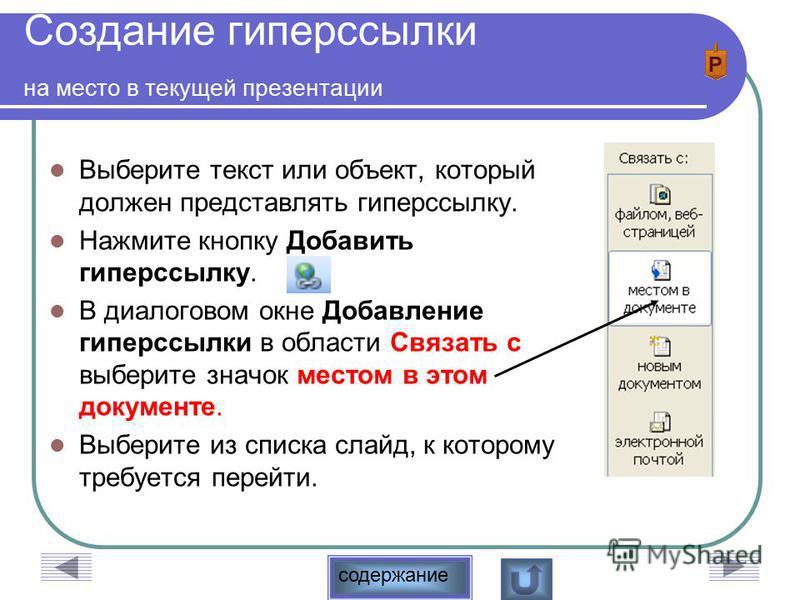 содержание Создание гиперссылки на место в текущей презентации Выберите текст или объект, который должен представлять гиперссылку. Нажмите кнопку Добавить гиперссылку. В диалоговом окне Добавление гиперссылки в области Связать с выберите значок место