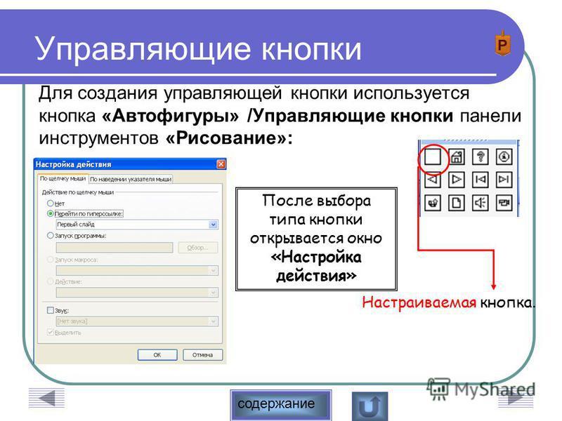 содержание Управляющие кнопки Для создания управляющей кнопки используется кнопка «Автофигуры» /Управляющие кнопки панели инструментов «Рисование»: Настраиваемая кнопка. После выбора типа кнопки открывается окно «Настройка действия»