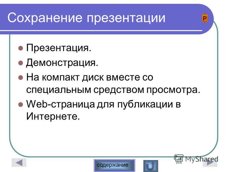 содержание Сохранение презентации Презентация. Демонстрация. На компакт диск вместе со специальным средством просмотра. Web-страница для публикации в Интернете.