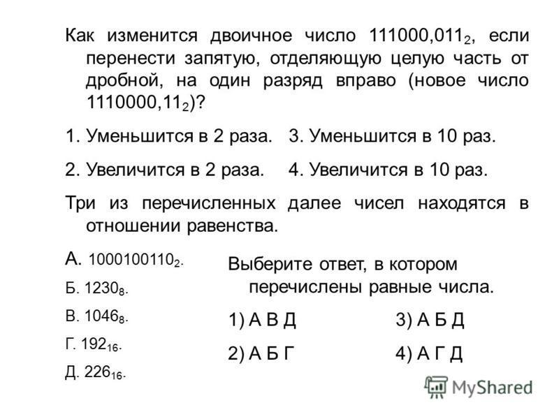 Как изменится двоичное число 111000,011 2, если перенести запятую, отделяющую целую часть от дробной, на один разряд вправо (новое число 1110000,11 2 )? 1. Уменьшится в 2 раза. 3. Уменьшится в 10 раз. 2. Увеличится в 2 раза.4. Увеличится в 10 раз. Тр