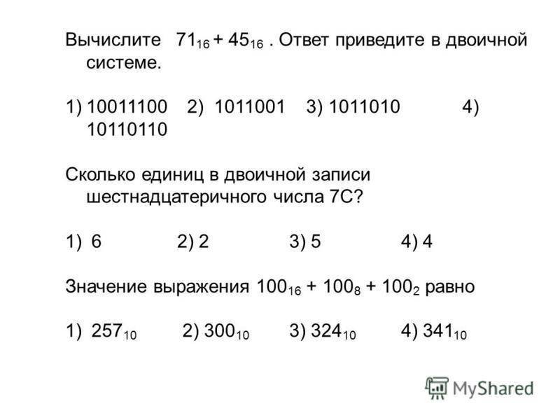 Вычислите 71 16 + 45 16. Ответ приведите в двоичной системе. 1)10011100 2) 1011001 3) 1011010 4) 10110110 Сколько единиц в двоичной записи шестнадцатеричного числа 7C? 1) 6 2) 2 3) 5 4) 4 Значение выражения 100 16 + 100 8 + 100 2 равно 1) 257 10 2) 3