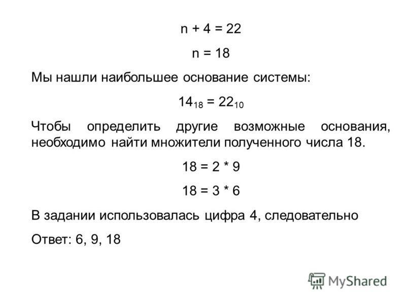 n + 4 = 22 n = 18 Мы нашли наибольшее основание системы: 14 18 = 22 10 Чтобы определить другие возможные основания, необходимо найти множители полученного числа 18. 18 = 2 * 9 18 = 3 * 6 В задании использовалась цифра 4, следовательно Ответ: 6, 9, 18