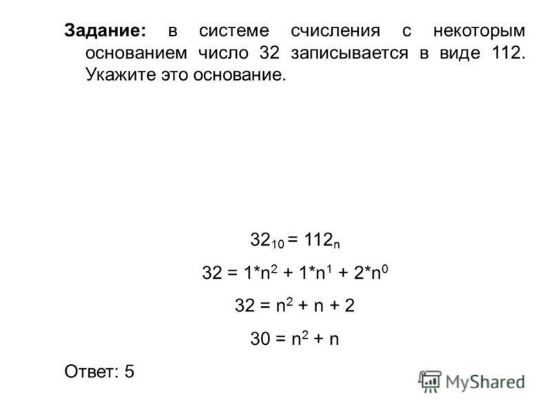 Задание: в системе счисления с некоторым основанием число 32 записывается в виде 112. Укажите это основание. 32 10 = 112 n 32 = 1*n 2 + 1*n 1 + 2*n 0 32 = n 2 + n + 2 30 = n 2 + n Ответ: 5