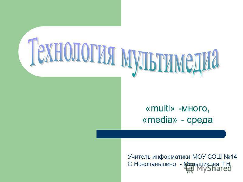 «multi» -много, «media» - среда Учитель информатики МОУ СОШ 14 С.Новопаньшино - Меньшикова Т.Н.