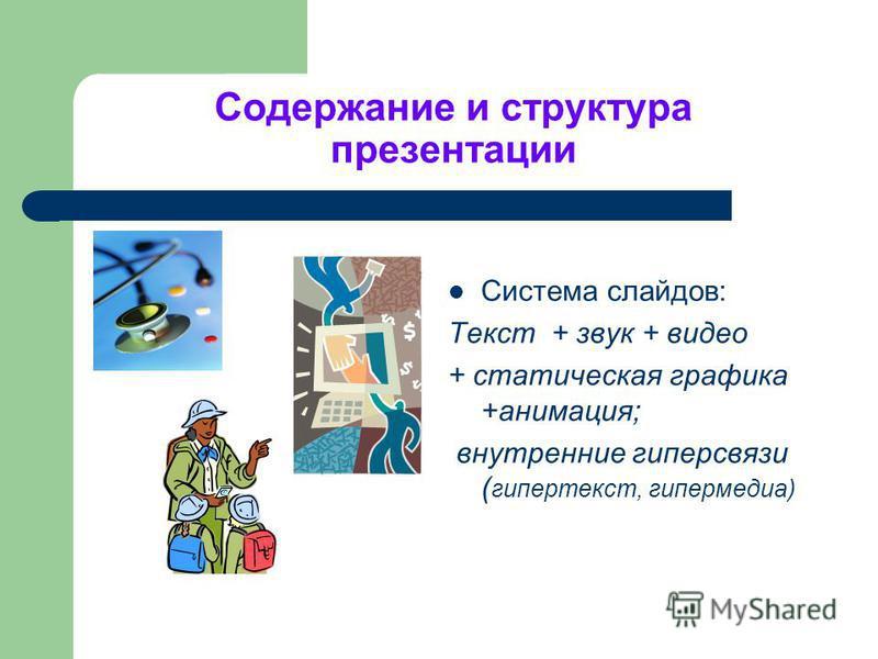 Содержание и структура презентации Система слайдов: Текст + звук + видео + статическая графика +анимация; внутренние гиперсвязи ( гипертекст, гипермедиа)