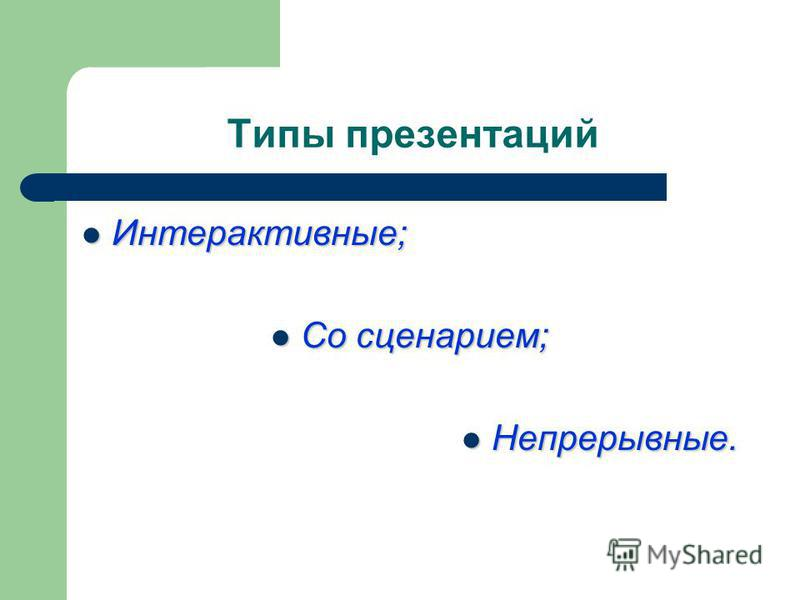 Типы презентаций Интерактивные; Интерактивные; Со сценарием; Со сценарием; Непрерывные. Непрерывные.