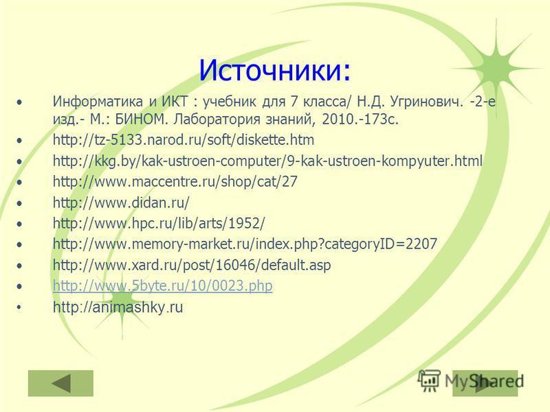 Информатика и ИКТ : учебник для 7 класса/ Н.Д. Угринович. -2-е изд.- М.: БИНОМ. Лаборатория знаний, 2010.-173 с. http://tz-5133.narod.ru/soft/diskette.htm http://kkg.by/kak-ustroen-computer/9-kak-ustroen-kompyuter.html http://www.maccentre.ru/shop/ca