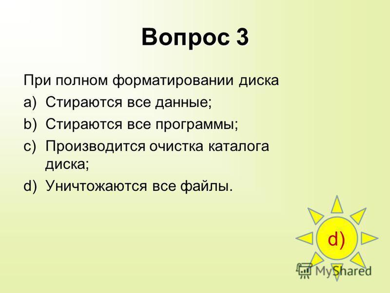 Вопрос 3 При полном форматировании диска a)Стираются все данные; b)Стираются все программы; c)Производится очистка каталога диска; d)Уничтожаются все файлы. d)