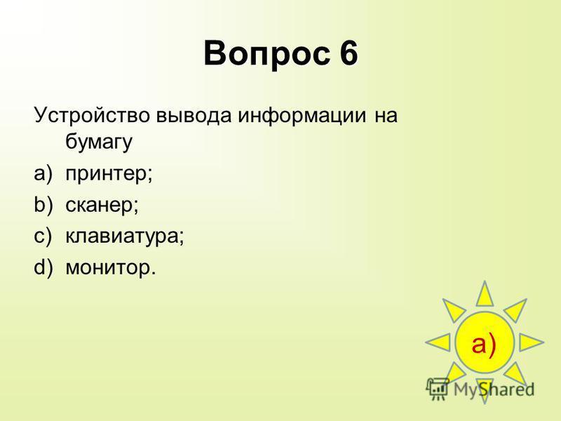 Вопрос 6 Устройство вывода информации на бумагу a)принтер; b)сканер; c)клавиатура; d)монитор. a)
