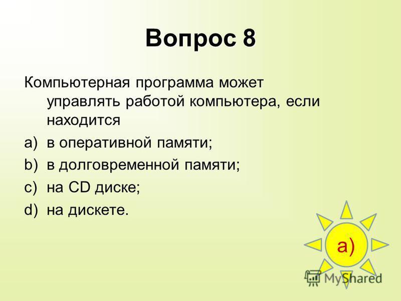 Вопрос 8 Компьютерная программа может управлять работой компьютера, если находится a)в оперативной памяти; b)в долговременной памяти; c)на CD диске; d)на дискете. а)а)