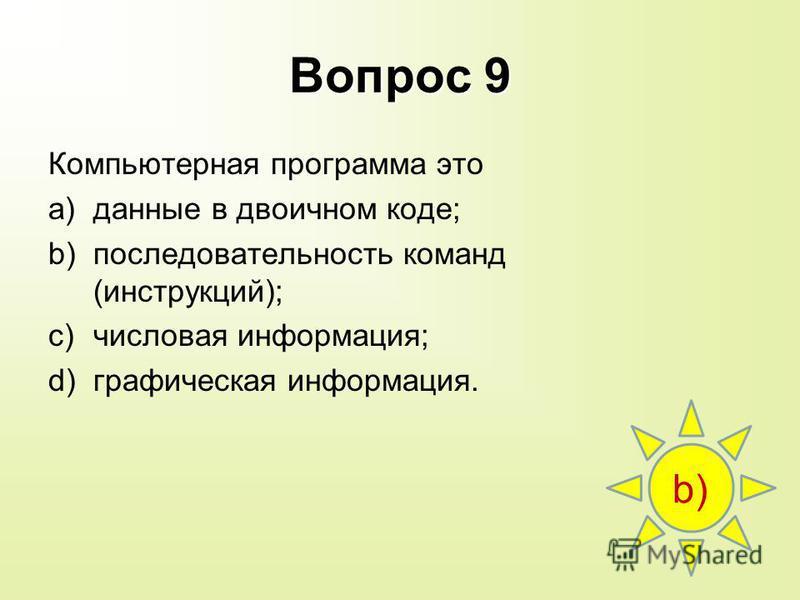 Вопрос 9 Компьютерная программа это a)данные в двоичном коде; b)последовательность команд (инструкций); c)числовая информация; d)графическая информация. b)
