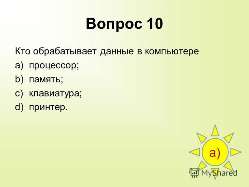 Вопрос 10 Кто обрабатывает данные в компьютере a)процессор; b)память; c)клавиатура; d)принтер. а)а)