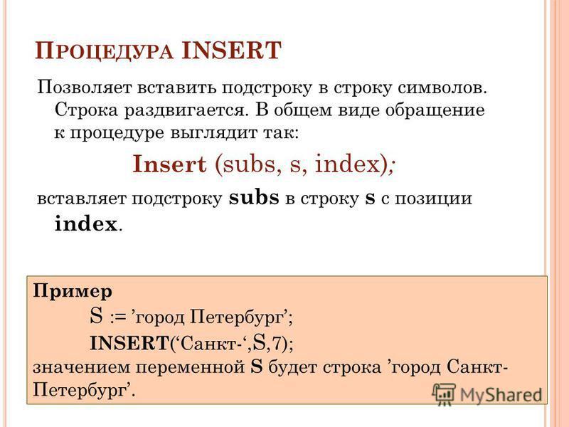 П РОЦЕДУРА INSERT Позволяет вставить подстроку в строку символов. Cтрока раздвигается. В общем виде обращение к процедуре выглядит так: Insert (subs, s, index) ; вставляет подстроку subs в строку s с позиции index. Пример S := город Петербург; INSERT