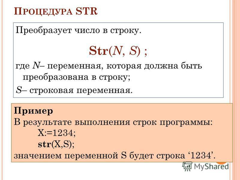 П РОЦЕДУРА STR Преобразует число в строку. Str ( N, S ) ; где N– переменная, которая должна быть преобразована в строку; S – строковая переменная. Пример В результате выполнения строк программы: X:=1234; str (X,S); значением переменной S будет строка