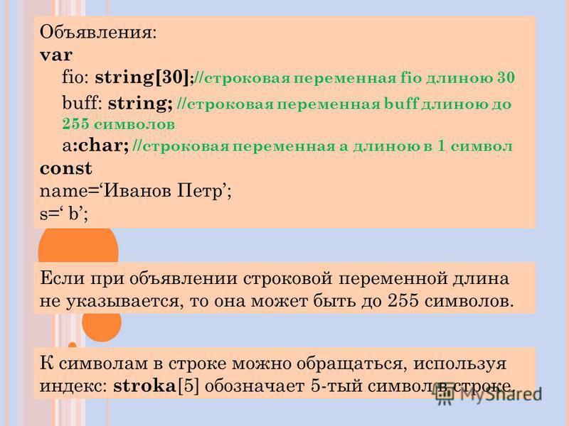 П РИМЕРЫ Объявления: var fio: string[30] ;//строковая переменная fio длиною 30 buff: string; //строковая переменная buff длиною до 255 символов а :char; //строковая переменная а длиною в 1 символ const name=Иванов Петр; s= b; К символам в строке можн