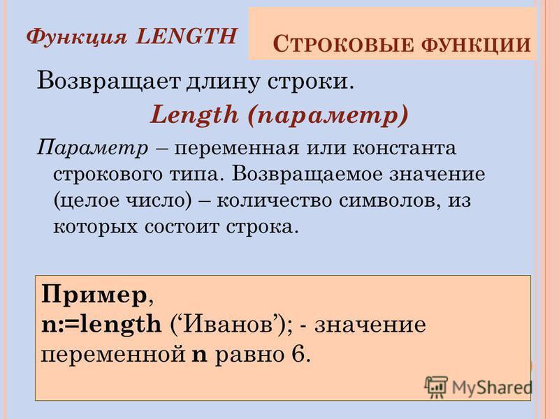 Возвращает длину строки. Length (параметр) Параметр – переменная или константа строкового типа. Возвращаемое значение (целое число) – количество символов, из которых состоит строка. Пример, n:=length (Иванов); - значение переменной n равно 6. Функция