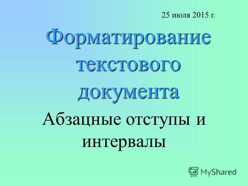 Форматирование текстового документа Абзацные отступы и интервалы 25 июля 2015 г.