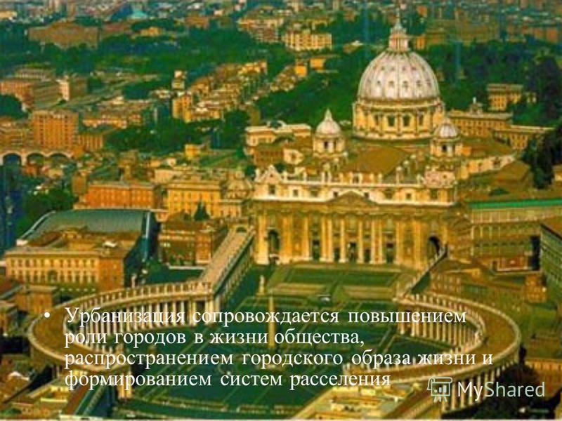 Урбанизация сопровождается повышением роли городов в жизни общества, распространением городского образа жизни и формированием систем расселения