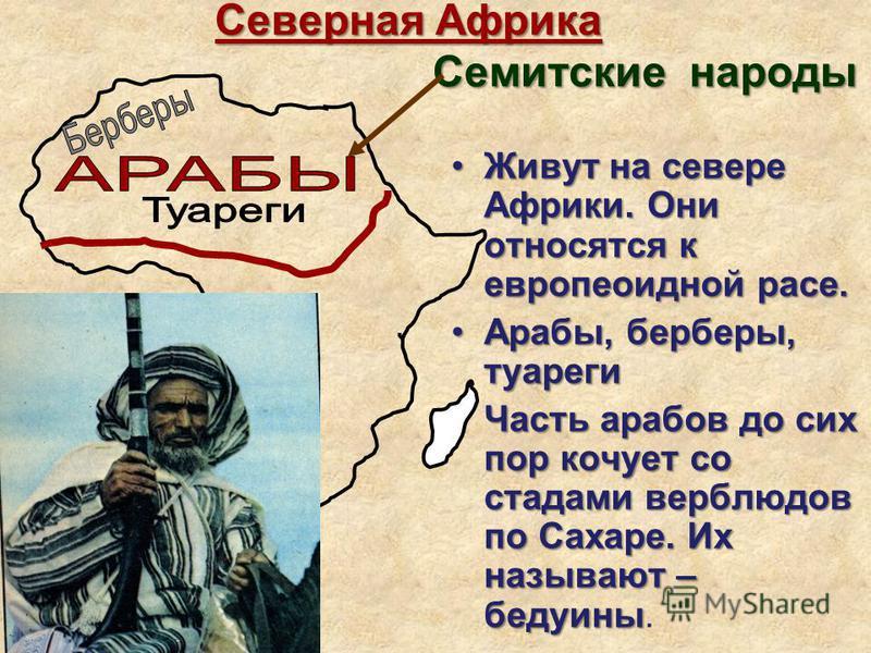 Северная Африка Семитские народы Северная Африка Семитские народы Живут на севере Африки. Они относятся к европеоидной расе.Живут на севере Африки. Они относятся к европеоидной расе. Арабы, берберы, туареги Арабы, берберы, туареги Часть арабов до сих