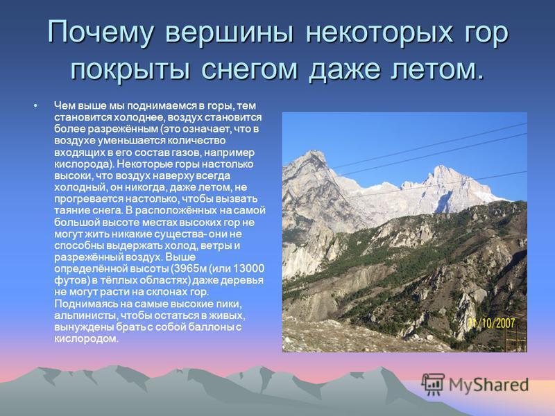 Почему вершины некоторых гор покрыты снегом даже летом. Чем выше мы поднимаемся в горы, тем становится холоднее, воздух становится более разрежённым (это означает, что в воздухе уменьшается количество входящих в его состав газов, например кислорода).