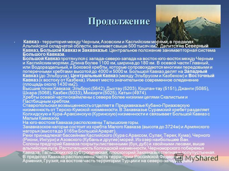 Кавказ - территория между Черным, Азовским и Каспийским морями, в пределах Альпийской складчатой области, занимает свыше 500 тысяч км 2. Делится на Северный Кавказ, Большой Кавказ и Закавказье. Центральное положение занимает горная система Большого К