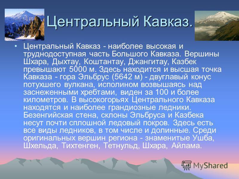 Центральный Кавказ. Центральный Кавказ - наиболее высокая и труднодоступная часть Большого Кавказа. Вершины Шхара, Дыхтау, Коштантау, Джангитау, Казбек превышают 5000 м. Здесь находится и высшая точка Кавказа - гора Эльбрус (5642 м) - двуглавый конус