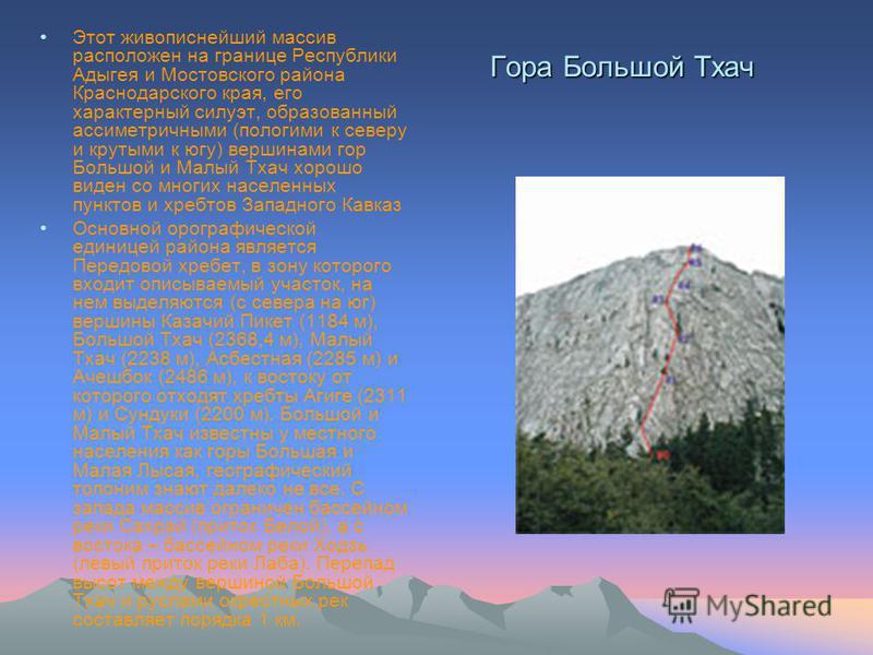 Гора Большой Тхач Этот живописнейший массив расположен на границе Республики Адыгея и Мостовского района Краснодарского края, его характерный силуэт, образованный ассиметричными (пологими к северу и крутыми к югу) вершинами гор Большой и Малый Тхач х