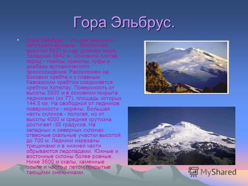 Гора Эльбрус. Гора Эльбрус - это две вершины потухшего вулкана - Восточная высотой 5621 м над уровнем моря, Западная 5642 м. Основной состав пород - гнейсы, граниты, туфы и диабазы вулканического происхождения. Расположен на Боковом хребте и с главны
