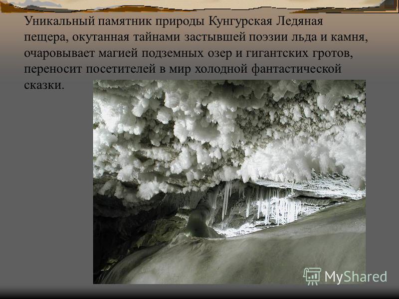 Кристаллы растут всю зиму и достигают необычайно крупных размеров, одевая пещеру в морозный ледяной наряд, равного которому нет ни в одной из знаменитых пещер мира, а живая елка в пещере стоит круглый год.