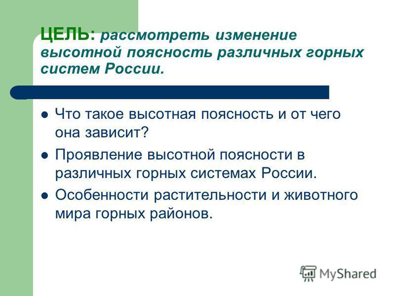 ЦЕЛЬ: рассмотреть изменение высотной поясность различных горных систем России. Что такое высотная поясность и от чего она зависит? Проявление высотной поясности в различных горных системах России. Особенности растительности и животного мира горных ра