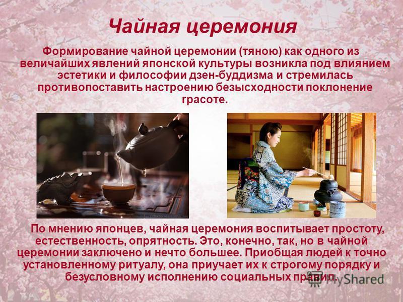 Чайная церемония Формирование чайной церемонии (тяною) как одного из величайших явлений японской культуры возникла под влиянием эстетики и философии дзен-буддизма и стремилась противопоставить настроению безысходности поклонение красоте. По мнению яп