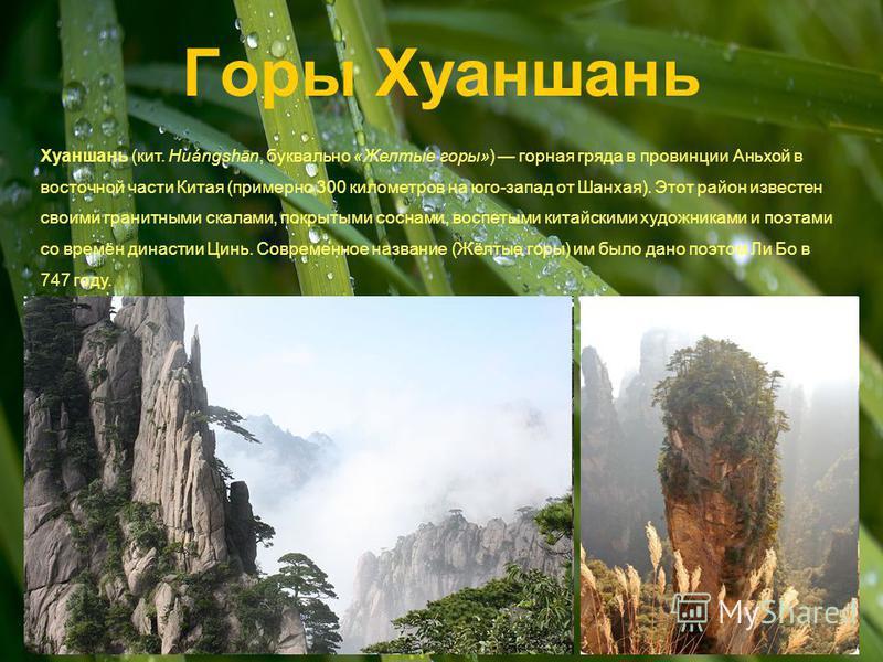 Горы Хуаншань Хуаншань (кит. Huángshān, буквально «Желтые горы») горная гряда в провинции Аньхой в восточной части Китая (примерно 300 километров на юго-запад от Шанхая). Этот район известен своими гранитными скалами, покрытыми соснами, воспетыми кит