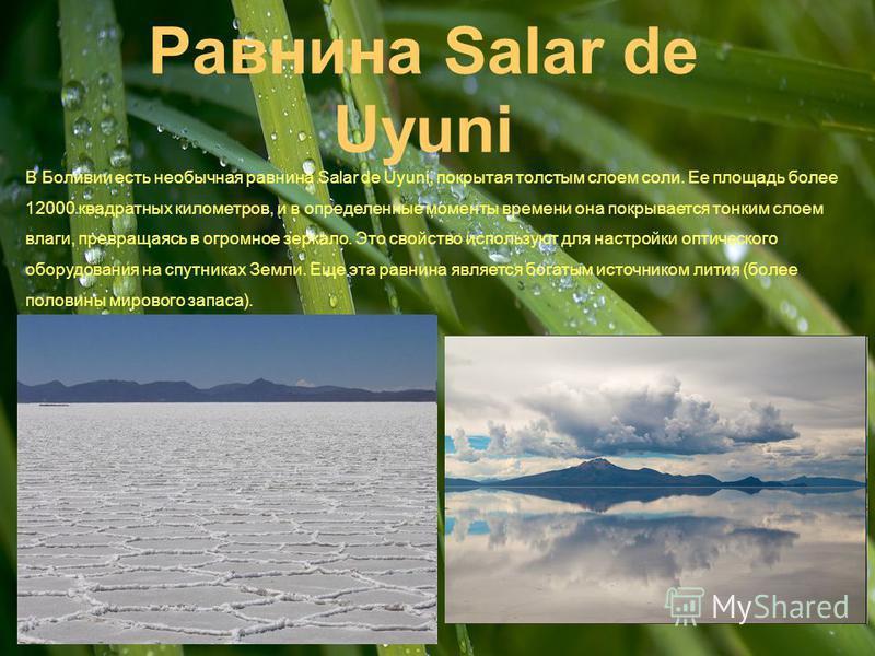 Равнина Salar de Uyuni В Боливии есть необычная равнина Salar de Uyuni, покрытая толстым слоем соли. Ее площадь более 12000 квадратных километров, и в определенные моменты времени она покрывается тонким слоем влаги, превращаясь в огромное зеркало. Эт