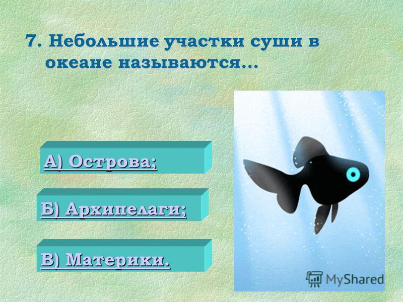 7. Небольшие участки суши в океане называются… 0 А) Острова; А) Острова; Б) Архипелаги; Б) Архипелаги; В) Материки. В) Материки.