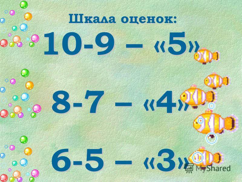 Шкала оценок: 10-9 – «5» 8-7 – «4» 6-5 – «3» 4 и менее – «2»