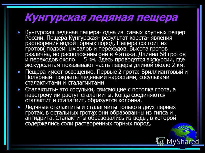 Кунгурская ледяная пещера Кунгурская ледяная пещера- одна из самых крупных пещер России. Пещера Кунгурская- результат карста- явления растворения водой горных пород. Пещера состоит из гротов( подземных залов и переходов. Высота гротов различна, но ра