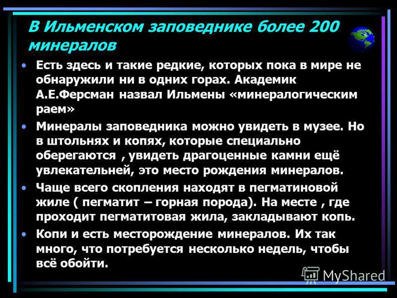 В Ильменском заповеднике более 200 минералов Есть здесь и такие редкие, которых пока в мире не обнаружили ни в одних горах. Академик А.Е.Ферсман назвал Ильмены «минералогическим раем» Минералы заповедника можно увидеть в музее. Но в штольнях и копях,