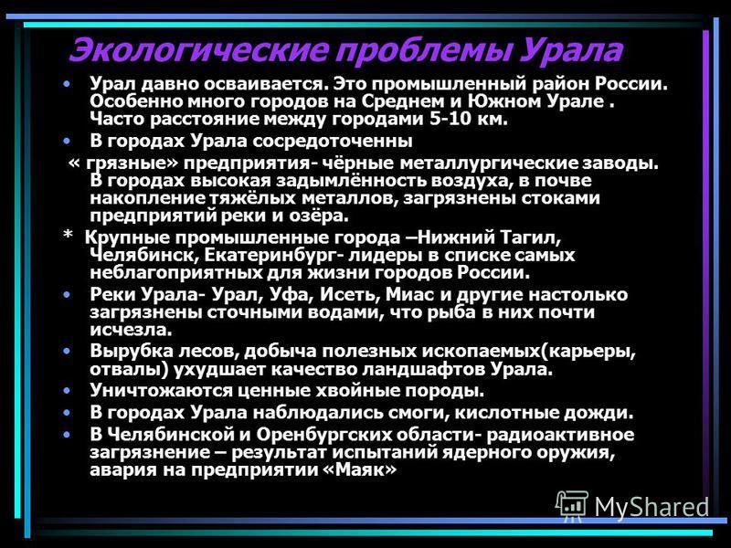 Экологические проблемы Урала Урал давно осваивается. Это промышленный район России. Особенно много городов на Среднем и Южном Урале. Часто расстояние между городами 5-10 км. В городах Урала сосредоточенны « грязные» предприятия- чёрные металлургическ