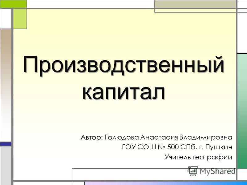 Производственный капитал Автор: Автор: Голюдова Анастасия Владимировна ГОУ СОШ 500 СПб, г. Пушкин Учитель географии