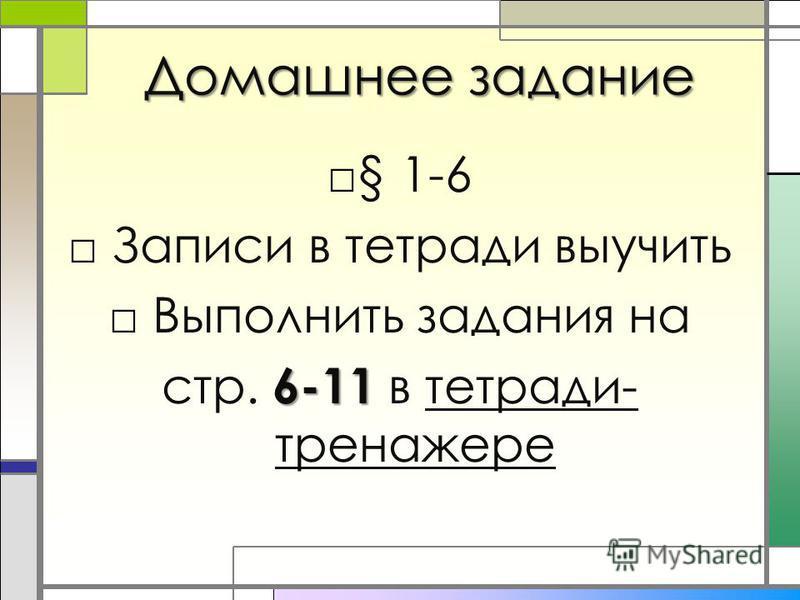 Домашнее задание § 1-6 Записи в тетради выучить Выполнить задания на 6-11 стр. 6-11 в тетради- тренажере