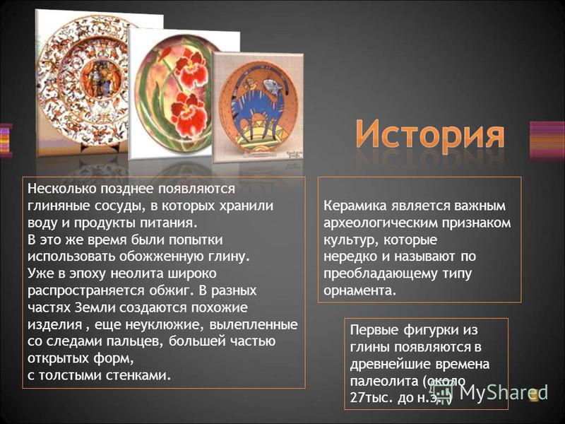 Керамика является важным археологическим признаком культур, которые нередко и называют по преобладающему типу орнамента. Первые фигурки из глины появляются в древнейшие времена палеолита (около 27 тыс. до н.э. ) Несколько позднее появляются глиняные