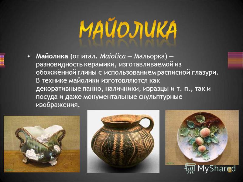 Майолика (от итал. Maiolica Мальорка) разновидность керамики, изготавливаемой из обожжённой глины с использованием расписной глазури. В технике майолики изготовляются как декоративные панно, наличники, изразцы и т. п., так и посуда и даже монументаль