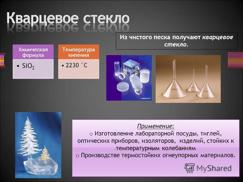 Химическая формула SiO2 Температура кипения 2230 °C Применение: o Изготовление лабораторной посуды, тиглей, оптических приборов, изоляторов, изделий, стойких к температурным колебаниям o Производстве термостойких огнеупорных материалов. Применение: o
