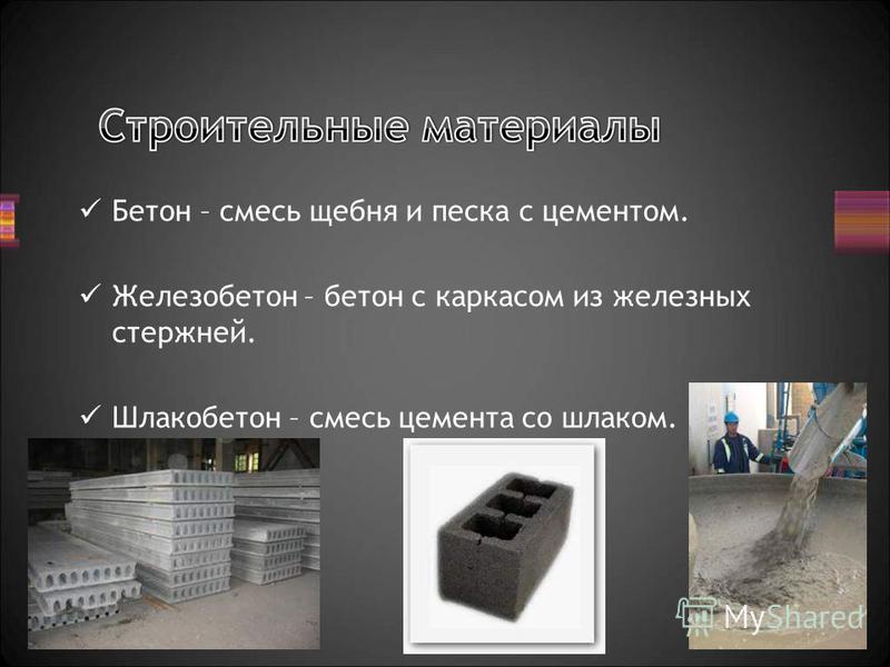 Бетон – смесь щебня и песка с цементом. Железобетон – бетон с каркасом из железных стержней. Шлакобетон – смесь цемента со шлаком.