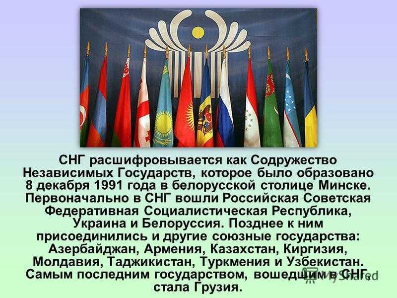 СНГ расшифровывается как Содружество Независимых Государств, которое было образовано 8 декабря 1991 года в белорусской столице Минске. Первоначально в СНГ вошли Российская Советская Федеративная Социалистическая Республика, Украина и Белоруссия. Позд