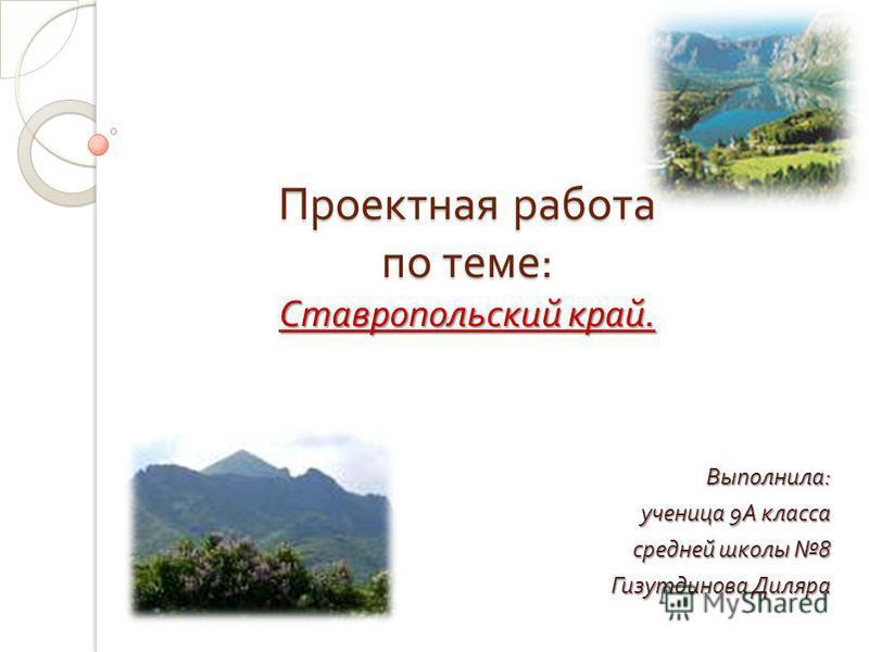 Проектная работа по теме : Ставропольский край. Выполнила : ученица 9 А класса средней школы 8 Гизутдинова Диляра