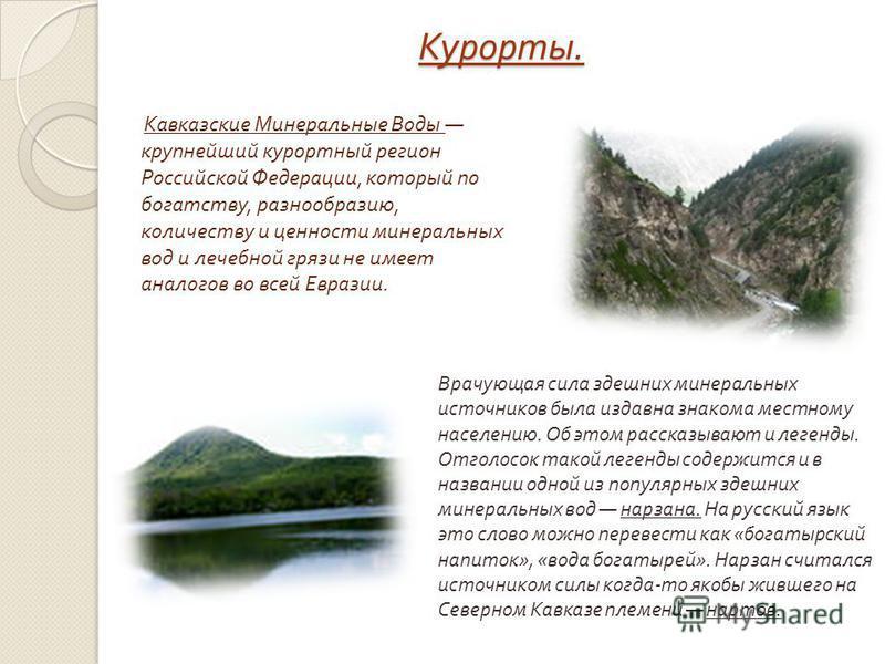 Курорты. Кавказские Минеральные Воды крупнейший курортный регион Российской Федерации, который по богатству, разнообразию, количеству и ценности минеральных вод и лечебной грязи не имеет аналогов во всей Евразии. Врачующая сила здешних минеральных ис