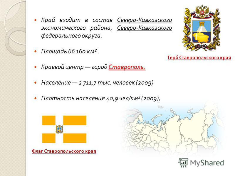 Край входит в состав Северо - Кавказского экономического района, Северо - Кавказского федерального округа. Площадь 66 160 км ². Ставрополь. Краевой центр город Ставрополь. Население 2 711,7 тыс. человек (2009) Плотность населения 40,9 чел / км ² (200