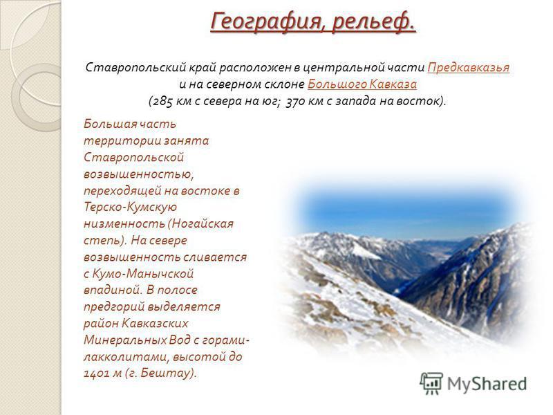 Географиярельеф. География, рельеф. Ставропольский край расположен в центральной части Предкавказья и на северном склоне Большого Кавказа (285 км с севера на юг ; 370 км с запада на восток ). Большая часть территории занята Ставропольской возвышеннос